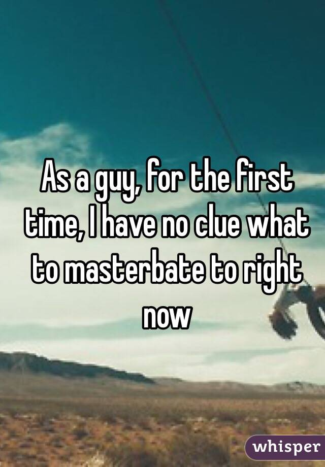 As a guy, for the first time, I have no clue what to masterbate to right now