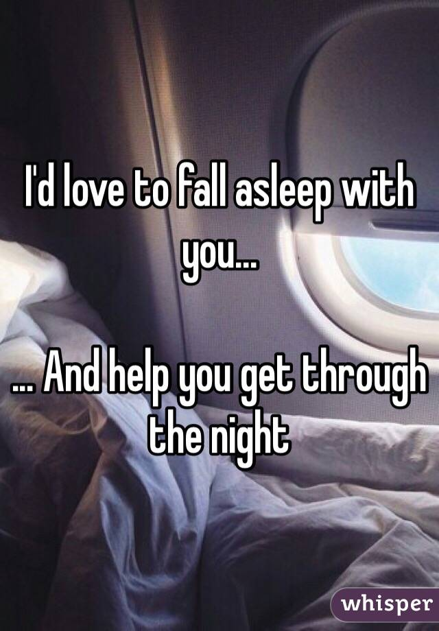 I'd love to fall asleep with you...  ... And help you get through the night