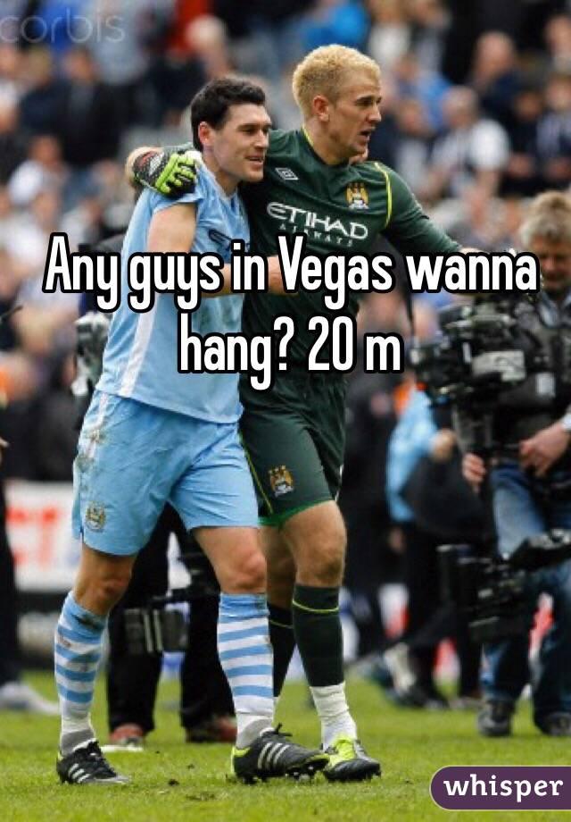Any guys in Vegas wanna hang? 20 m
