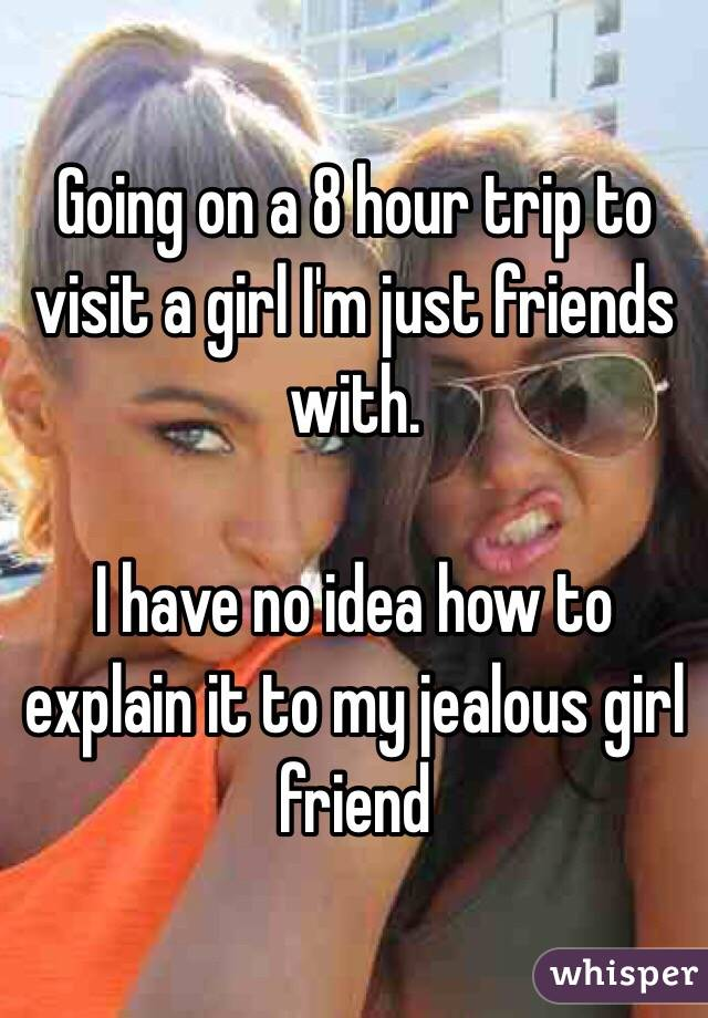 Going on a 8 hour trip to visit a girl I'm just friends with.   I have no idea how to explain it to my jealous girl friend