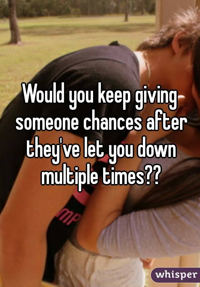 Would you keep giving someone chances after they've let you down multiple times??