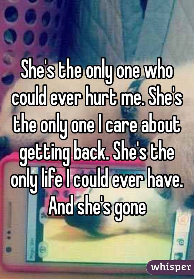 She's the only one who could ever hurt me. She's the only one I care about getting back. She's the only life I could ever have. And she's gone