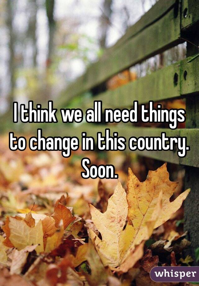 I think we all need things to change in this country. Soon.