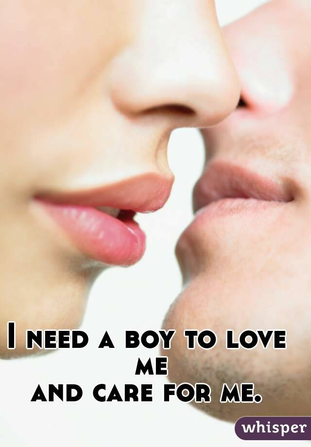 I need a boy to love me and care for me.