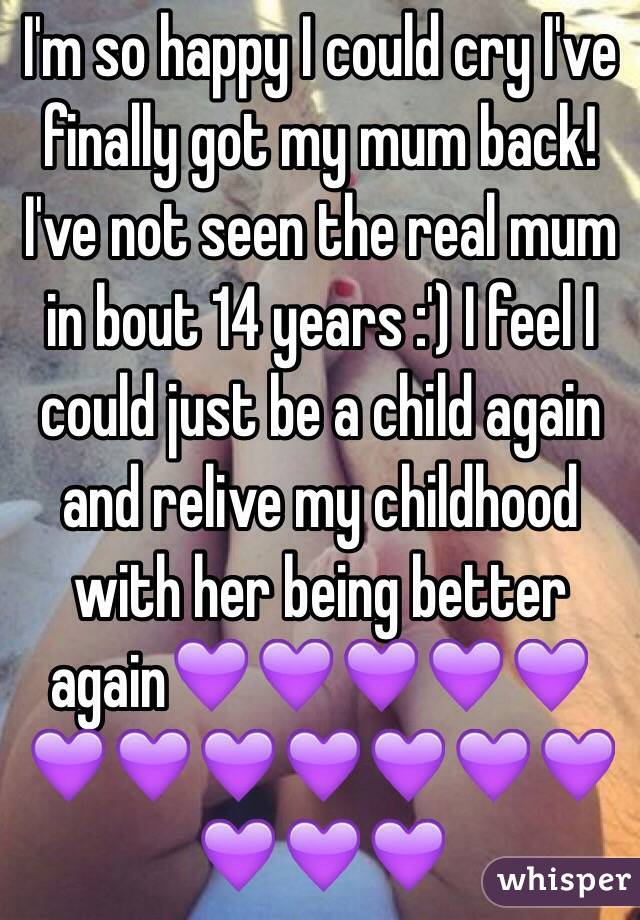 I'm so happy I could cry I've finally got my mum back! I've not seen the real mum in bout 14 years :') I feel I could just be a child again and relive my childhood with her being better again💜💜💜💜💜💜💜💜💜💜💜💜💜💜💜