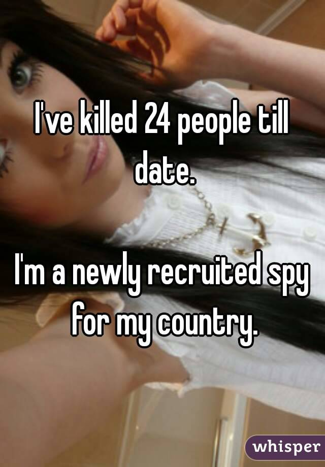 I've killed 24 people till date.  I'm a newly recruited spy for my country.