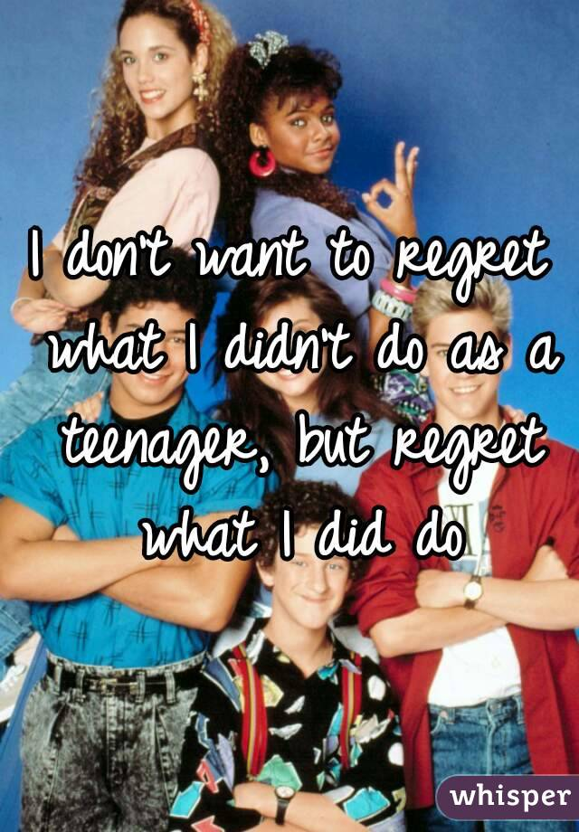 I don't want to regret what I didn't do as a teenager, but regret what I did do