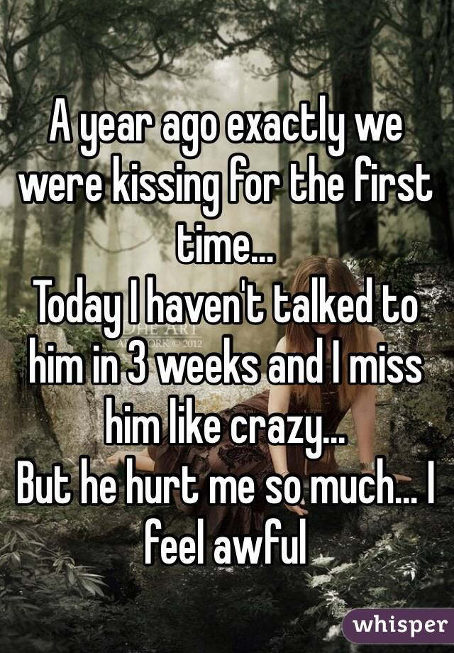 A year ago exactly we were kissing for the first time... Today I haven't talked to him in 3 weeks and I miss him like crazy... But he hurt me so much... I feel awful