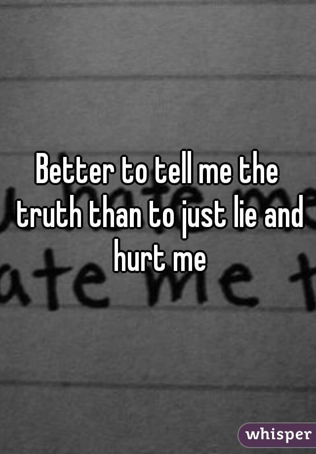 Better to tell me the truth than to just lie and hurt me