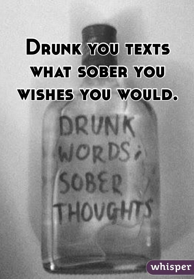 Drunk you texts what sober you wishes you would.