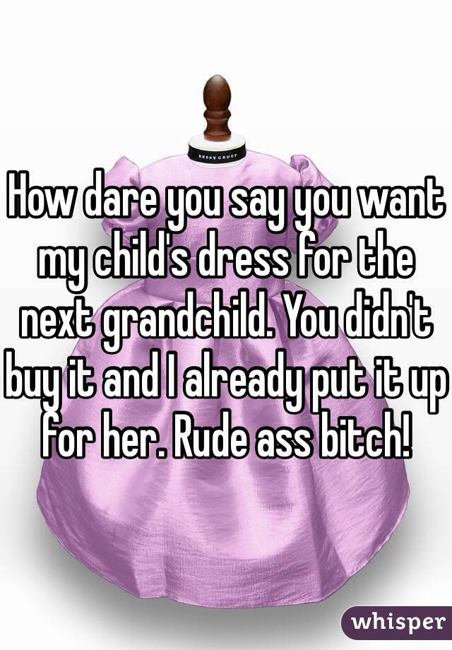 How dare you say you want my child's dress for the next grandchild. You didn't buy it and I already put it up for her. Rude ass bitch!