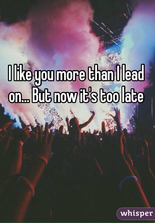 I like you more than I lead on... But now it's too late