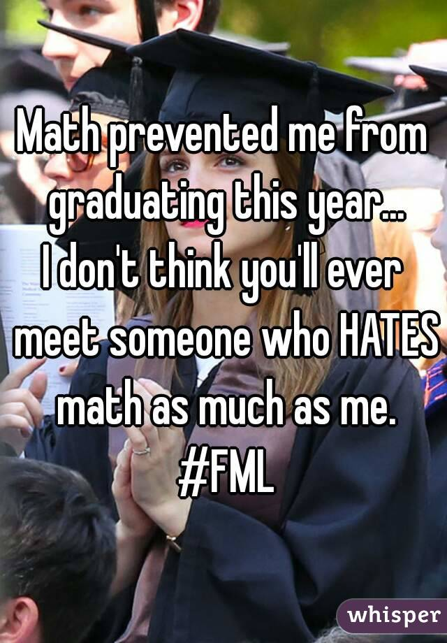 Math prevented me from graduating this year... I don't think you'll ever meet someone who HATES math as much as me. #FML