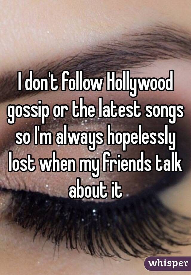 I don't follow Hollywood gossip or the latest songs so I'm always hopelessly lost when my friends talk about it