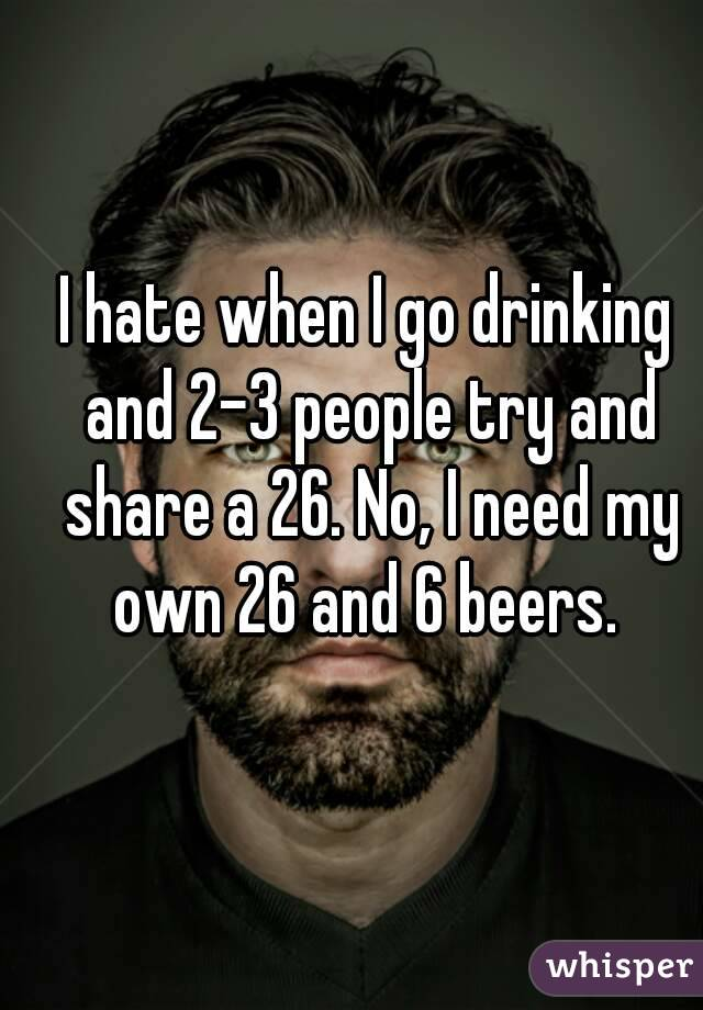I hate when I go drinking and 2-3 people try and share a 26. No, I need my own 26 and 6 beers.