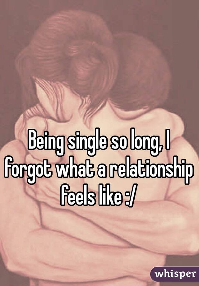 Being single so long, I forgot what a relationship feels like :/
