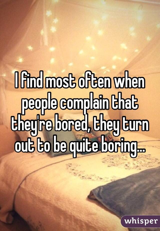 I find most often when people complain that they're bored, they turn out to be quite boring...