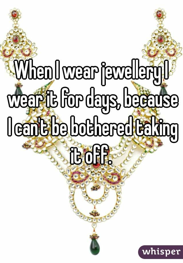 When I wear jewellery I wear it for days, because I can't be bothered taking it off.