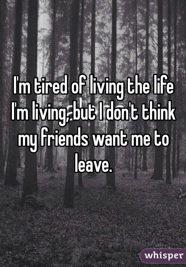I'm tired of living the life I'm living, but I don't think my friends want me to leave.