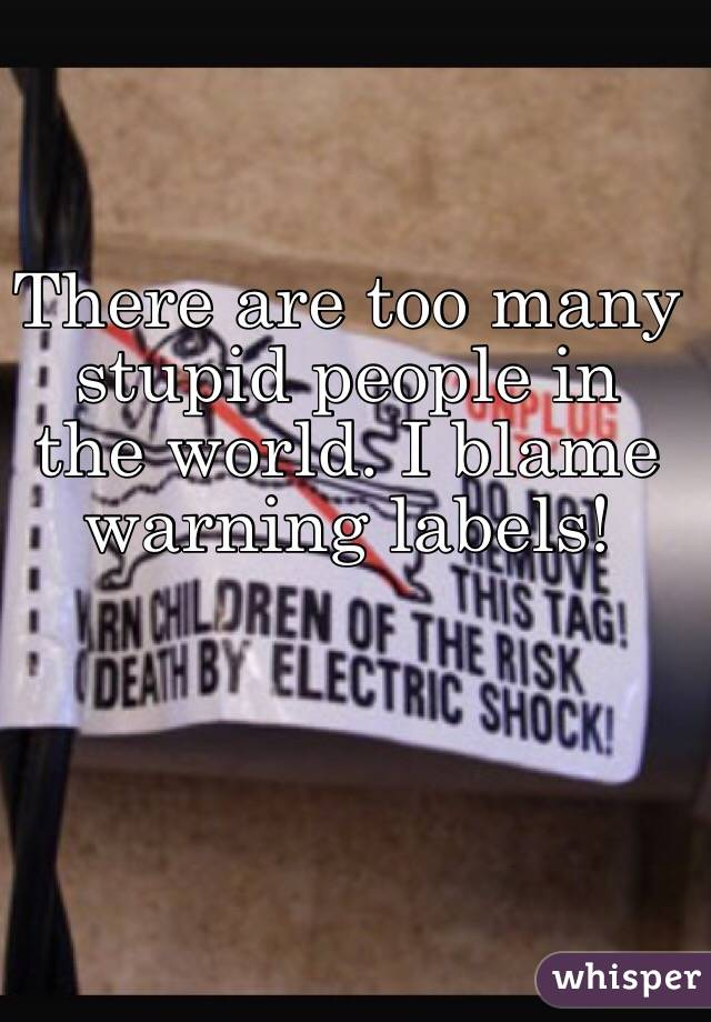 There are too many stupid people in the world. I blame warning labels!
