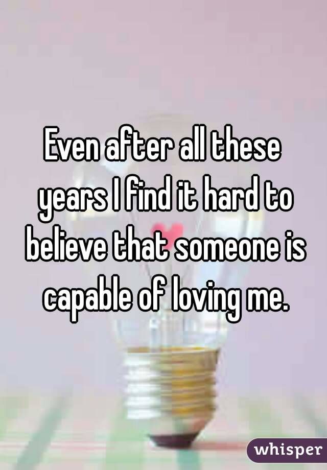 Even after all these years I find it hard to believe that someone is capable of loving me.