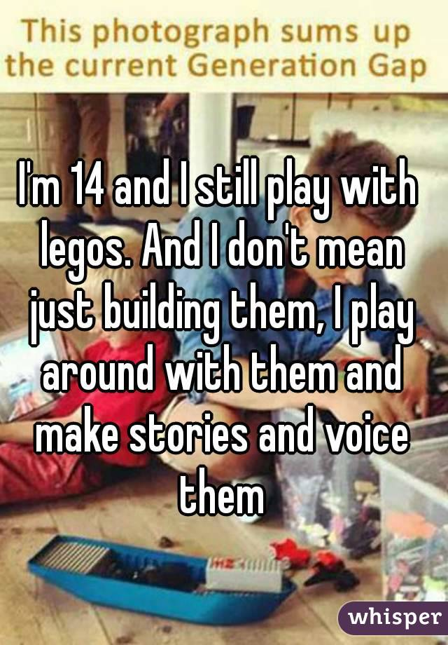 I'm 14 and I still play with legos. And I don't mean just building them, I play around with them and make stories and voice them