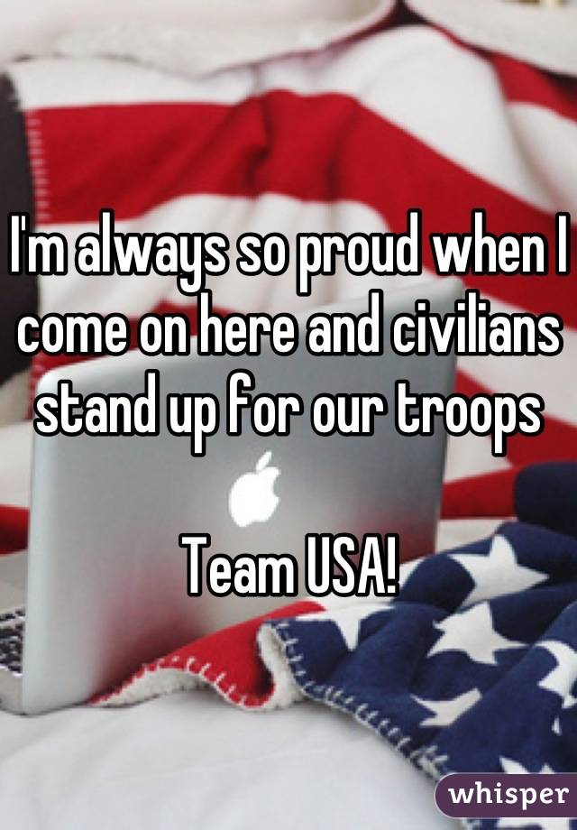 I'm always so proud when I come on here and civilians stand up for our troops  Team USA!
