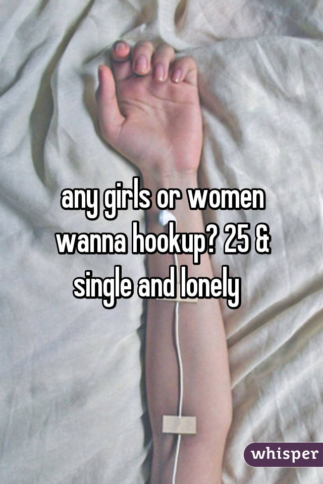 any girls or women wanna hookup? 25 & single and lonely