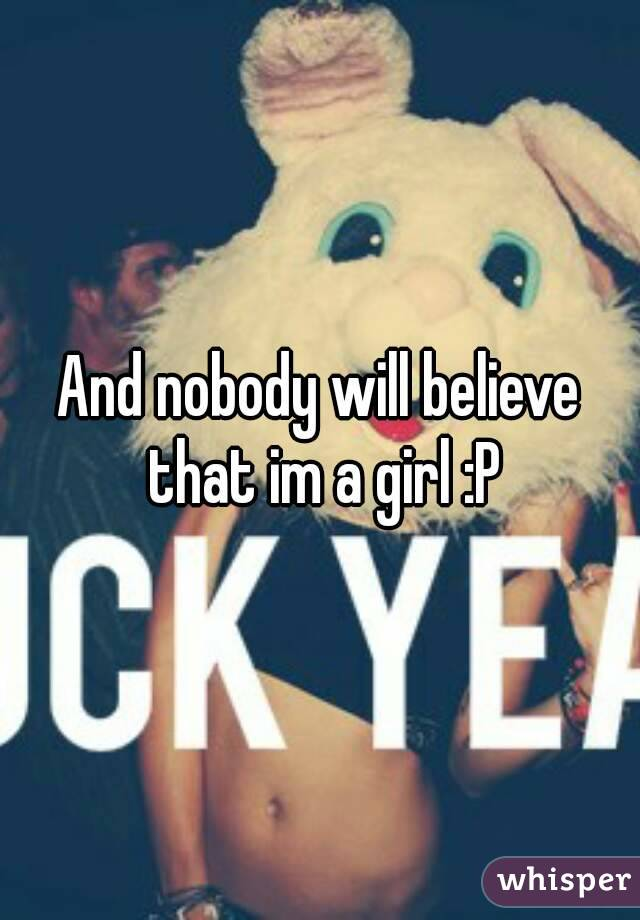 And nobody will believe that im a girl :P