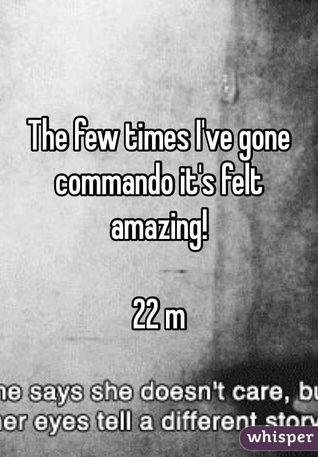 The few times I've gone commando it's felt amazing!  22 m