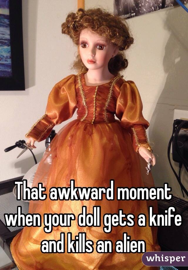 That awkward moment when your doll gets a knife and kills an alien