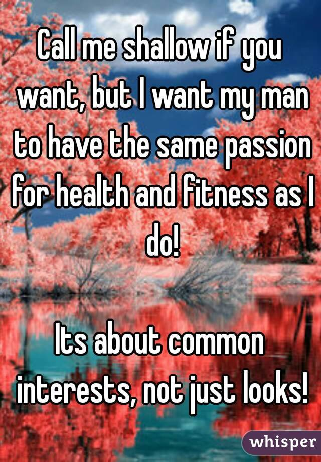 Call me shallow if you want, but I want my man to have the same passion for health and fitness as I do!  Its about common interests, not just looks!