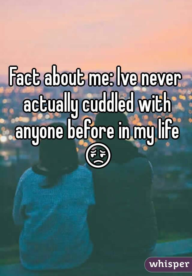 Fact about me: Ive never actually cuddled with anyone before in my life 😔