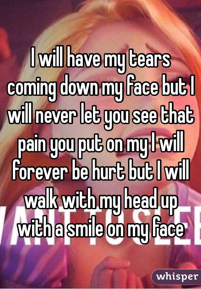 I will have my tears coming down my face but I will never let you see that pain you put on my I will forever be hurt but I will walk with my head up with a smile on my face