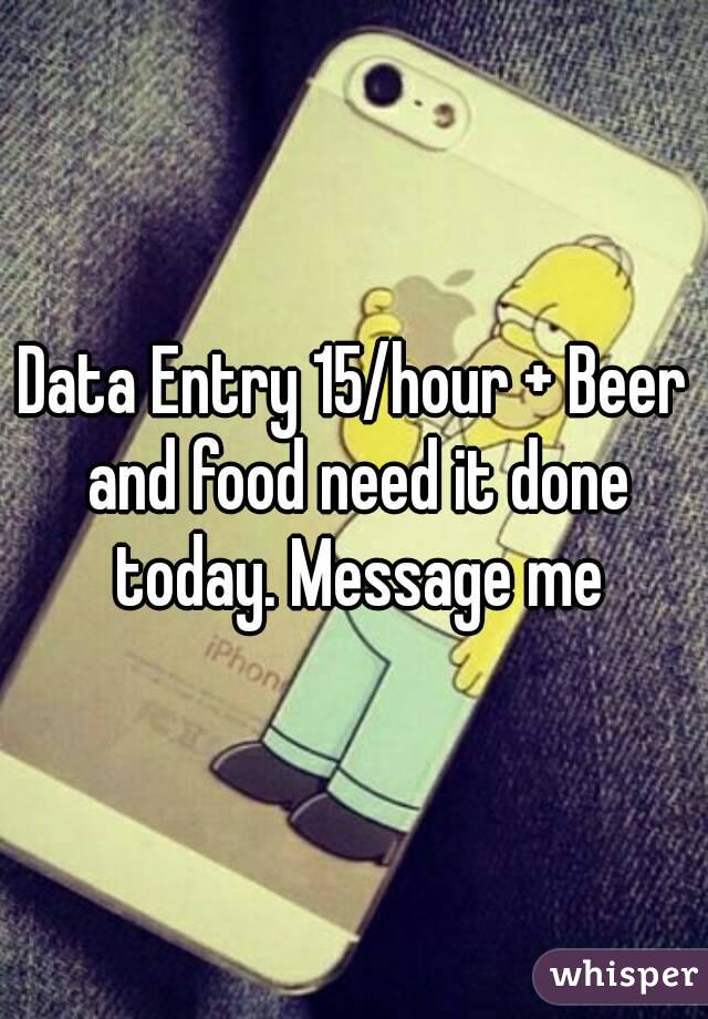 Data Entry 15/hour + Beer and food need it done today. Message me