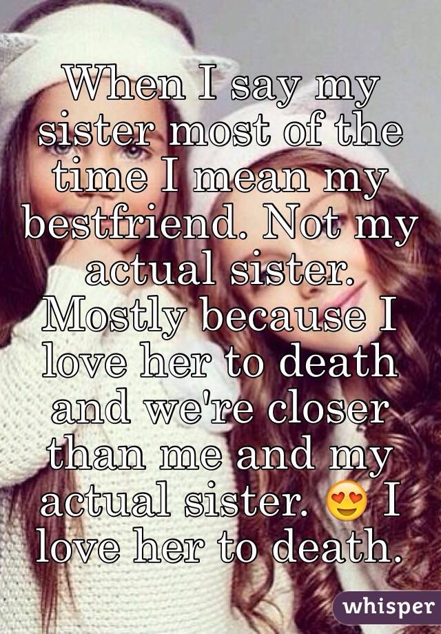 When I say my sister most of the time I mean my bestfriend. Not my actual sister. Mostly because I love her to death and we're closer than me and my actual sister. 😍 I love her to death.