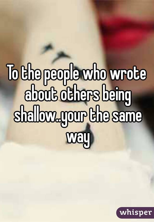 To the people who wrote about others being shallow..your the same way