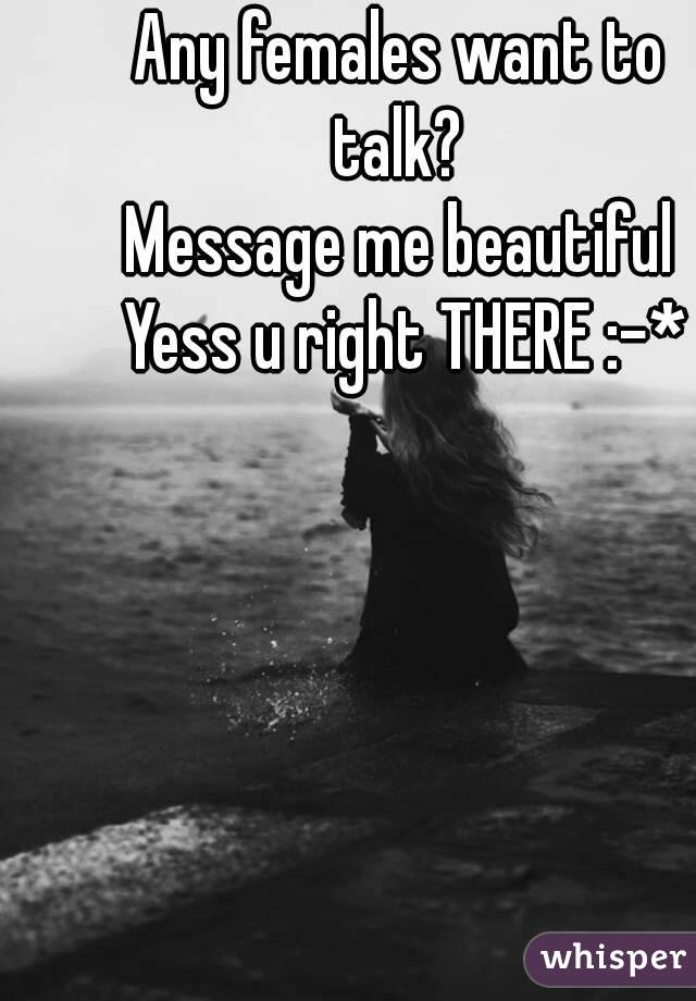 Any females want to talk?  Message me beautiful Yess u right THERE :-*