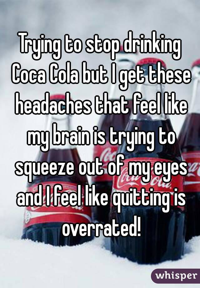 Trying to stop drinking Coca Cola but I get these headaches that feel like my brain is trying to squeeze out of my eyes and I feel like quitting is overrated!