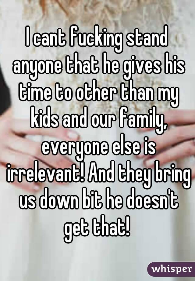 I cant fucking stand anyone that he gives his time to other than my kids and our family, everyone else is irrelevant! And they bring us down bit he doesn't get that!