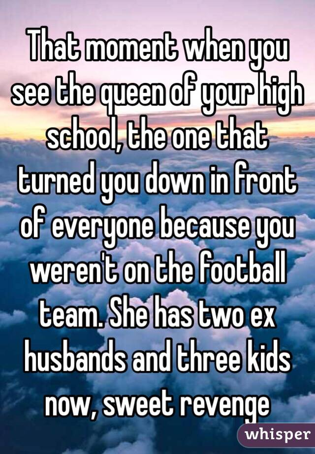 That moment when you see the queen of your high school, the one that turned you down in front of everyone because you weren't on the football team. She has two ex husbands and three kids now, sweet revenge