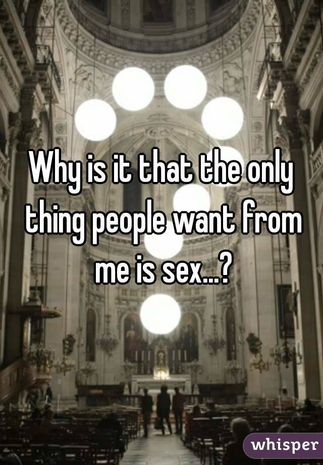 Why is it that the only thing people want from me is sex...?