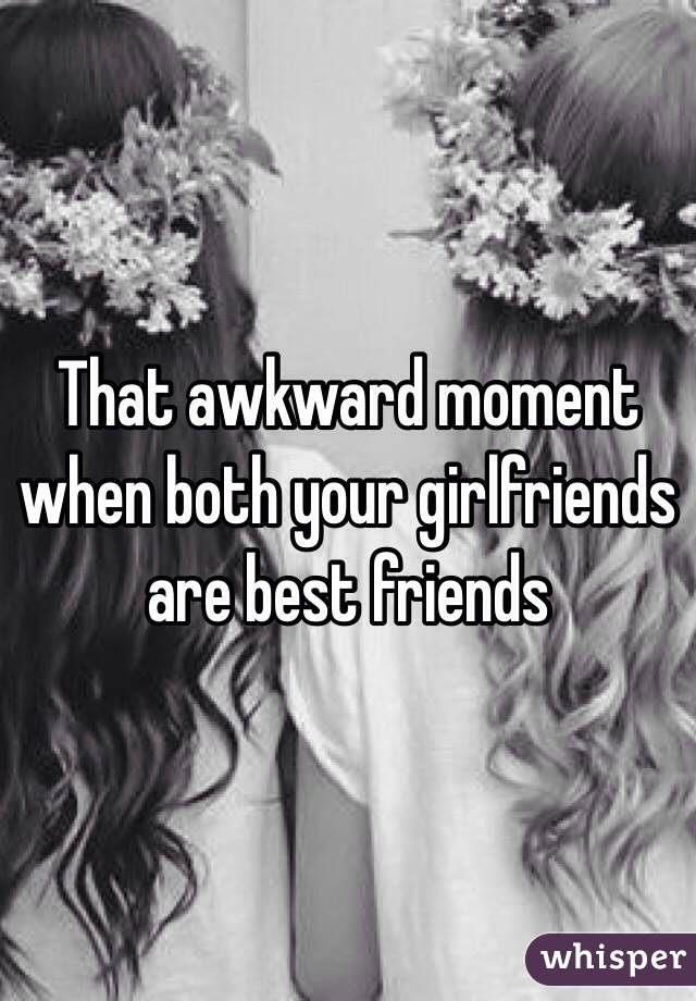 That awkward moment when both your girlfriends are best friends