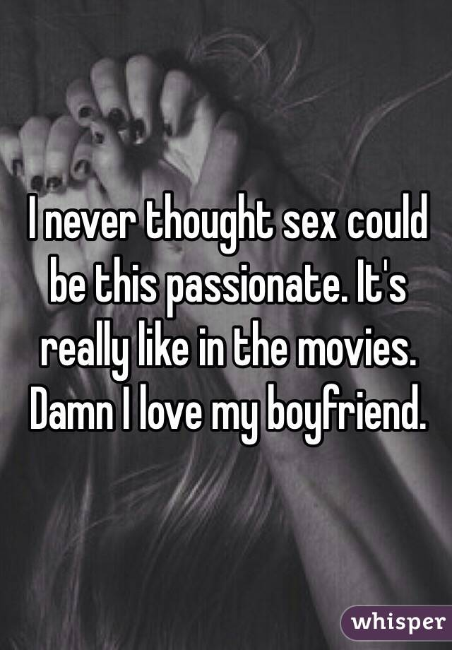 I never thought sex could be this passionate. It's really like in the movies. Damn I love my boyfriend.