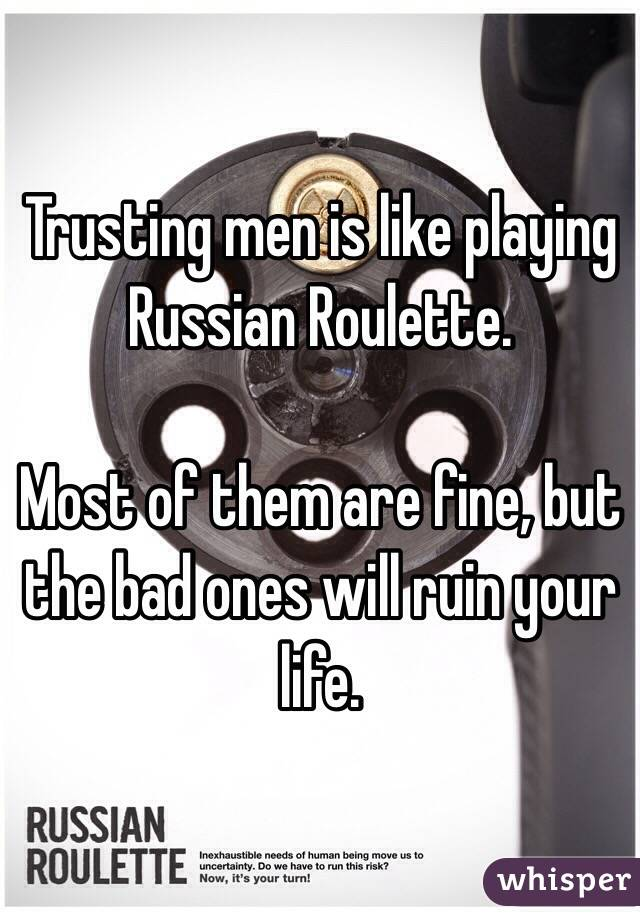 Trusting men is like playing Russian Roulette.  Most of them are fine, but the bad ones will ruin your life.