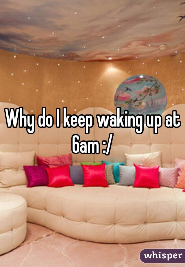 Why do I keep waking up at 6am :/