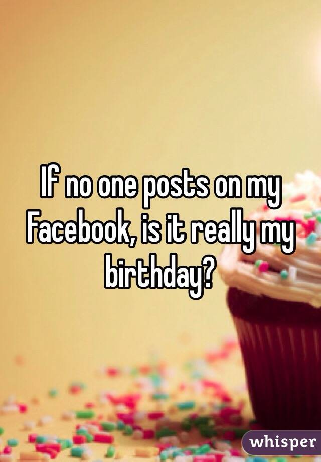 If no one posts on my Facebook, is it really my birthday?