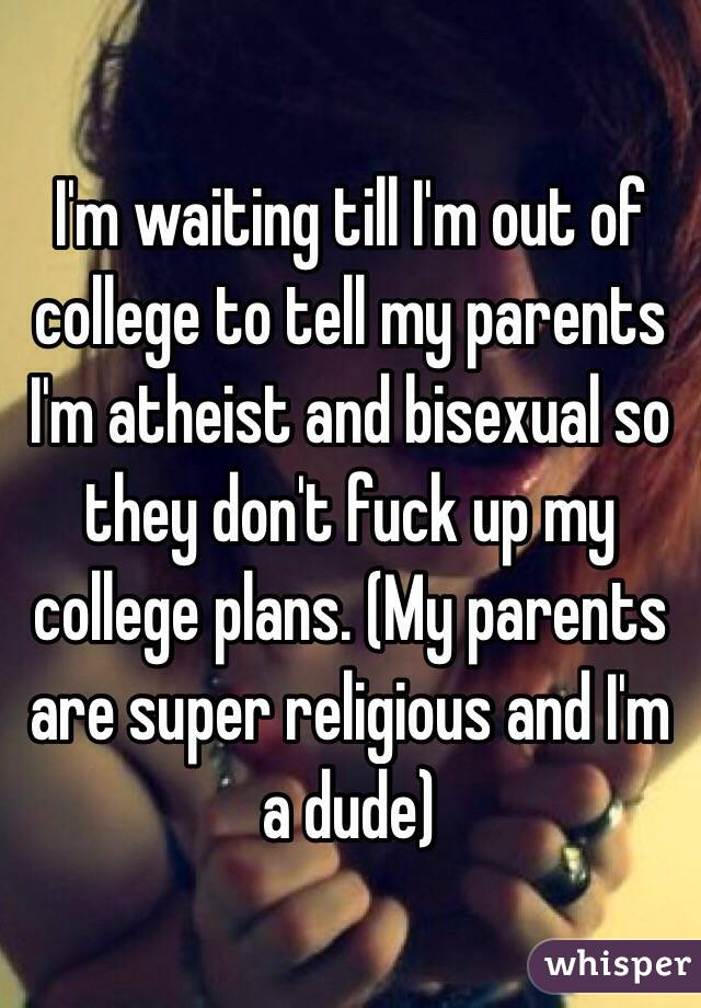 I'm waiting till I'm out of college to tell my parents I'm atheist and bisexual so they don't fuck up my college plans. (My parents are super religious and I'm a dude)