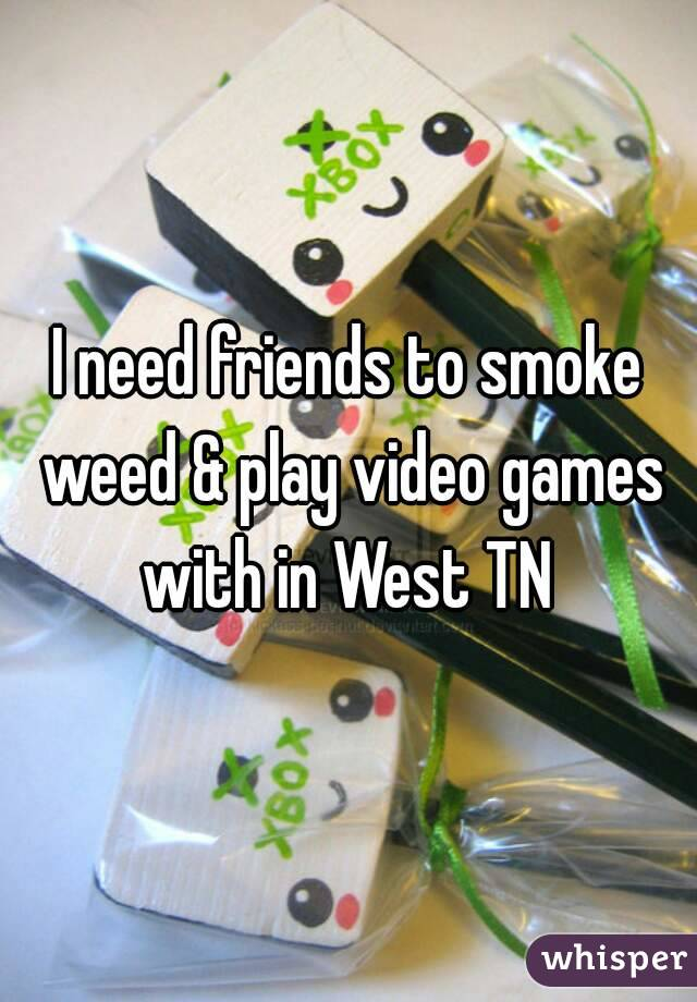 I need friends to smoke weed & play video games with in West TN