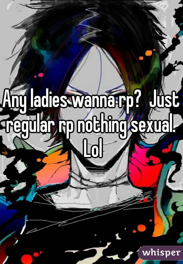 Any ladies wanna rp?  Just regular rp nothing sexual.  Lol